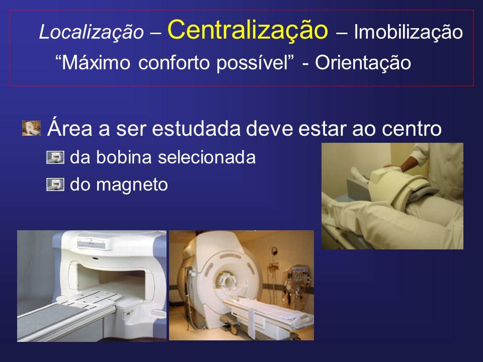 Localização – Centralização – Imobilização Máximo conforto possível - Orientação Área a ser estudada deve estar ao centro da bobina selecionada do magneto