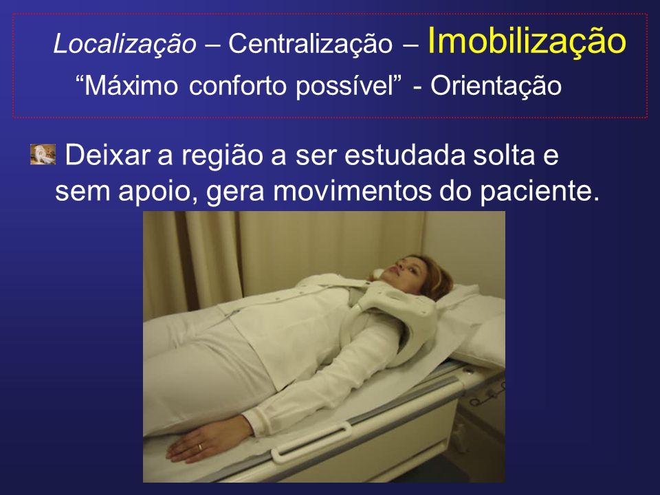 Localização – Centralização – Imobilização Máximo conforto possível - Orientação A imobilização deixa o paciente tranquilo e relaxado.