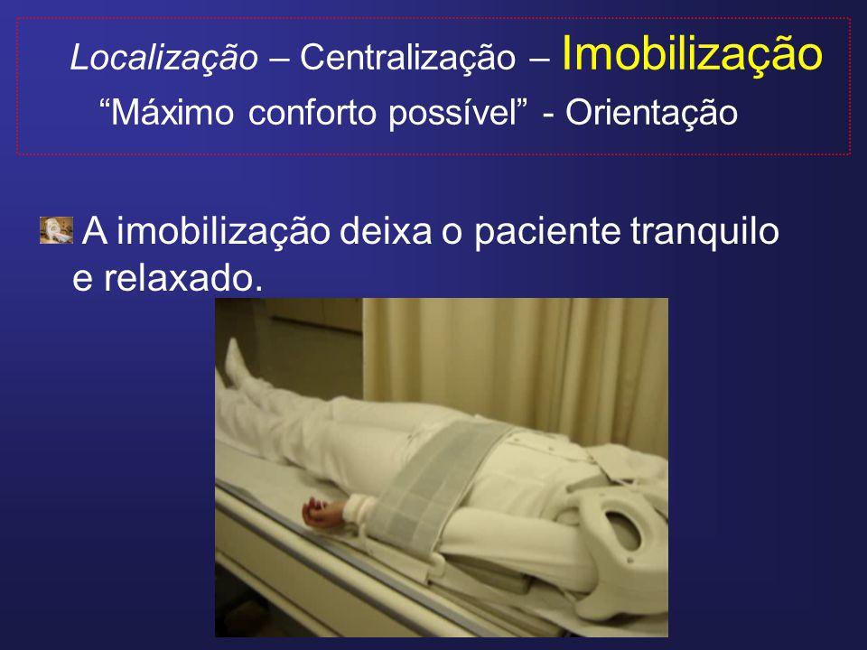 Localização – Centralização – Imobilização Máximo conforto possível - Orientação Quando o paciente fica em posição desconfortável, outras regiões especialmente a coluna começam a incomodar.