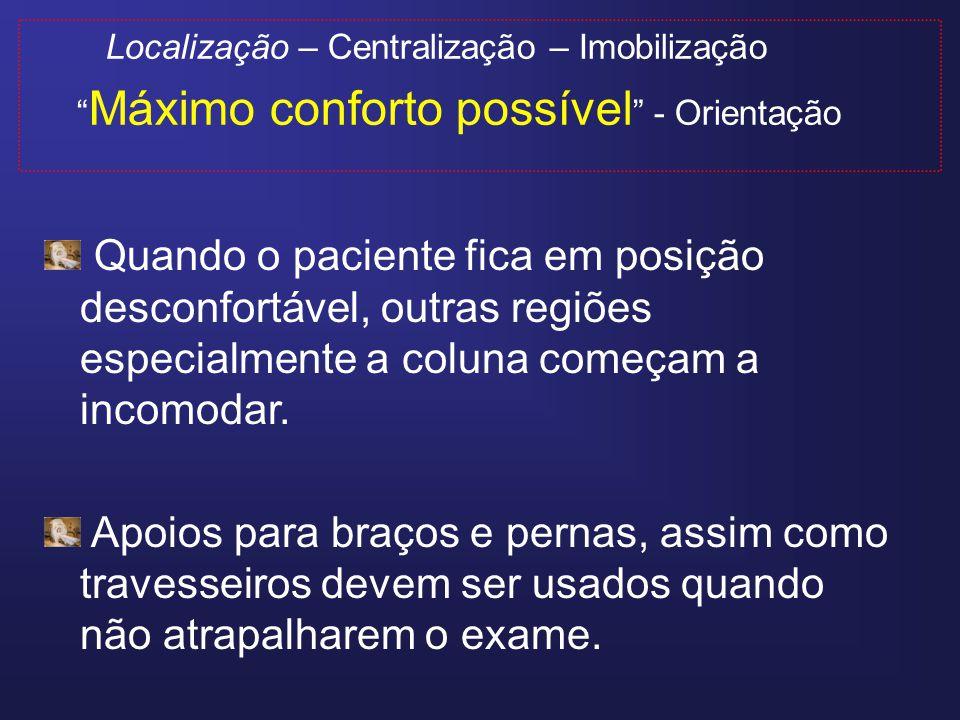 Localização – Centralização – Imobilização Máximo conforto possível - Orientação O paciente deve ser informado sobre: Barulho do aparelho (protetor) Tempo aproximado do exame Uso do contraste