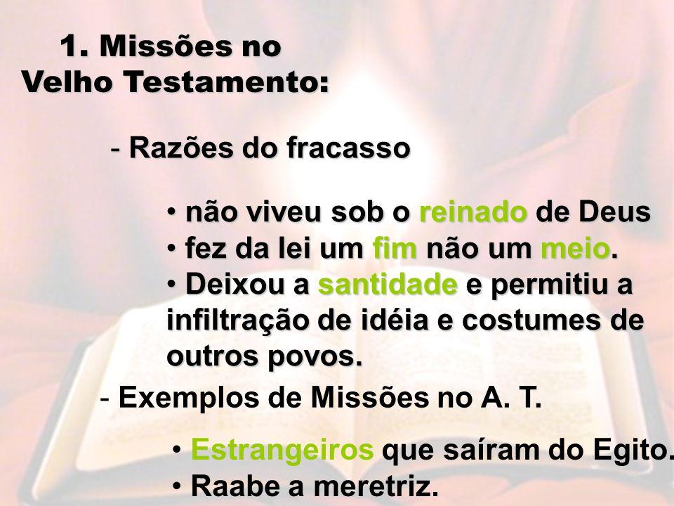 1. Missões no Velho Testamento: - Razões do fracasso não viveu sob o reinado de Deus não viveu sob o reinado de Deus fez da lei um fim não um meio. fe