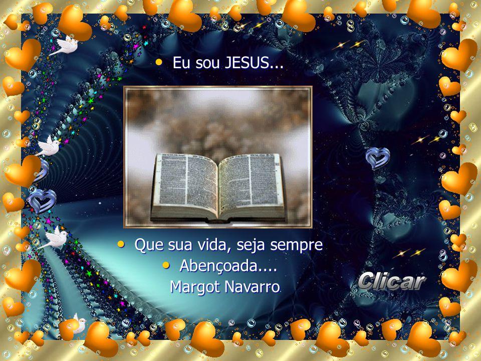 Eu Eu sou JESUS... Que Que sua vida, seja sempre Abençoada.... Abençoada.... Margot Navarro