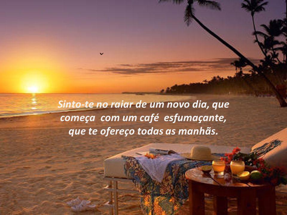 Na tarde que cai, no sol atrás dos morros, nas ondas do mar, nas conchinhas que me dás, que conservo comigo!