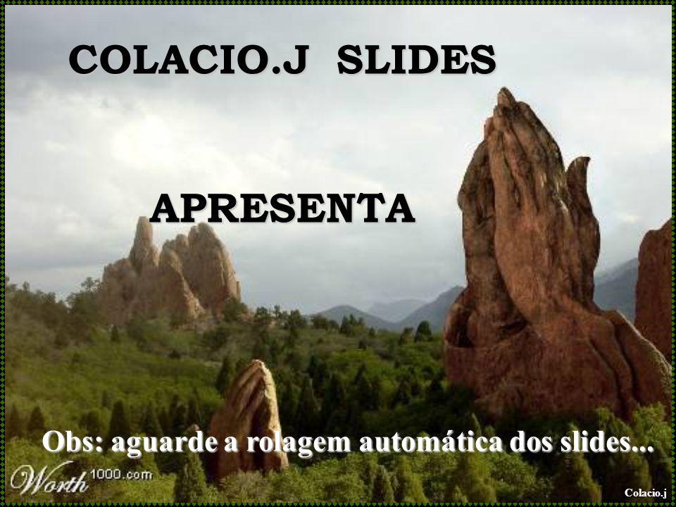Colacio.j COLACIO.J SLIDES APRESENTA Obs: aguarde a rolagem automática dos slides...