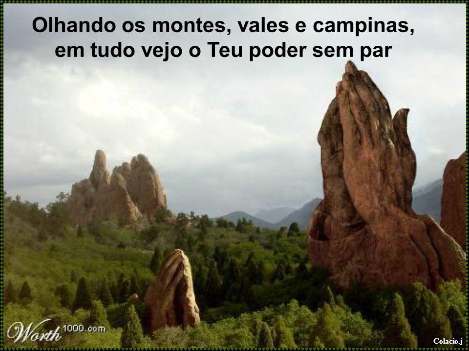 Colacio.j Olhando os montes, vales e campinas, em tudo vejo o Teu poder sem par