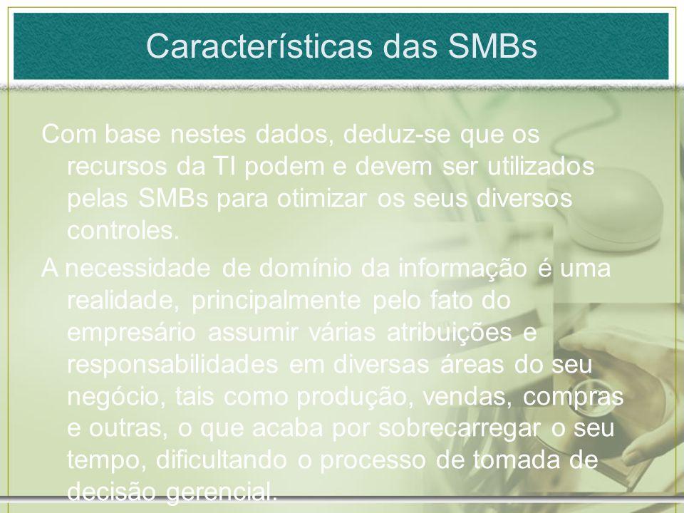 Características das SMBs Com base nestes dados, deduz-se que os recursos da TI podem e devem ser utilizados pelas SMBs para otimizar os seus diversos