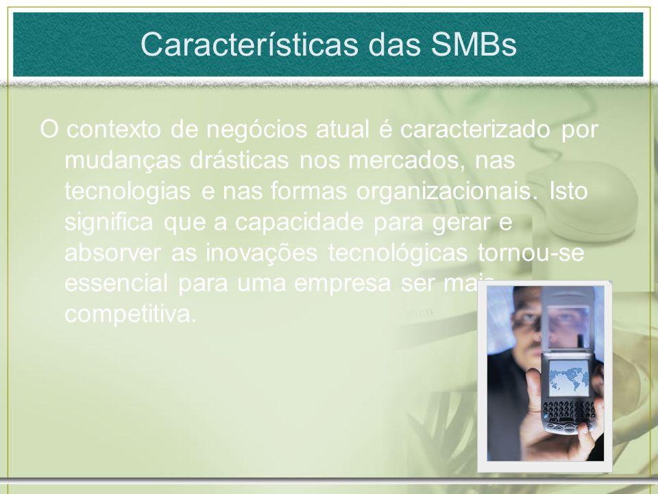 Características das SMBs O contexto de negócios atual é caracterizado por mudanças drásticas nos mercados, nas tecnologias e nas formas organizacionai