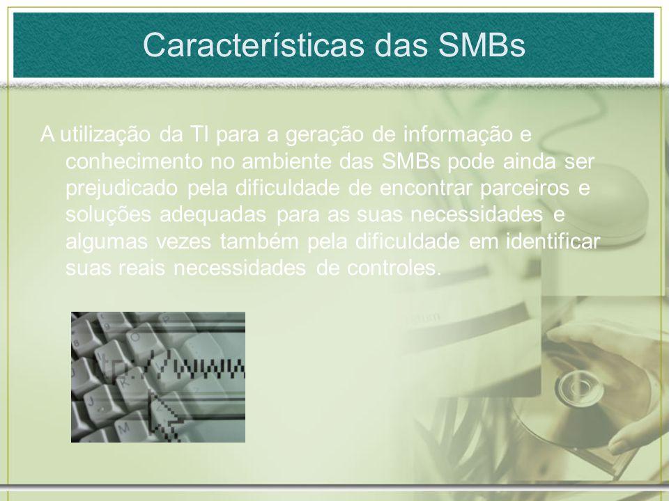 Características das SMBs A utilização da TI para a geração de informação e conhecimento no ambiente das SMBs pode ainda ser prejudicado pela dificulda