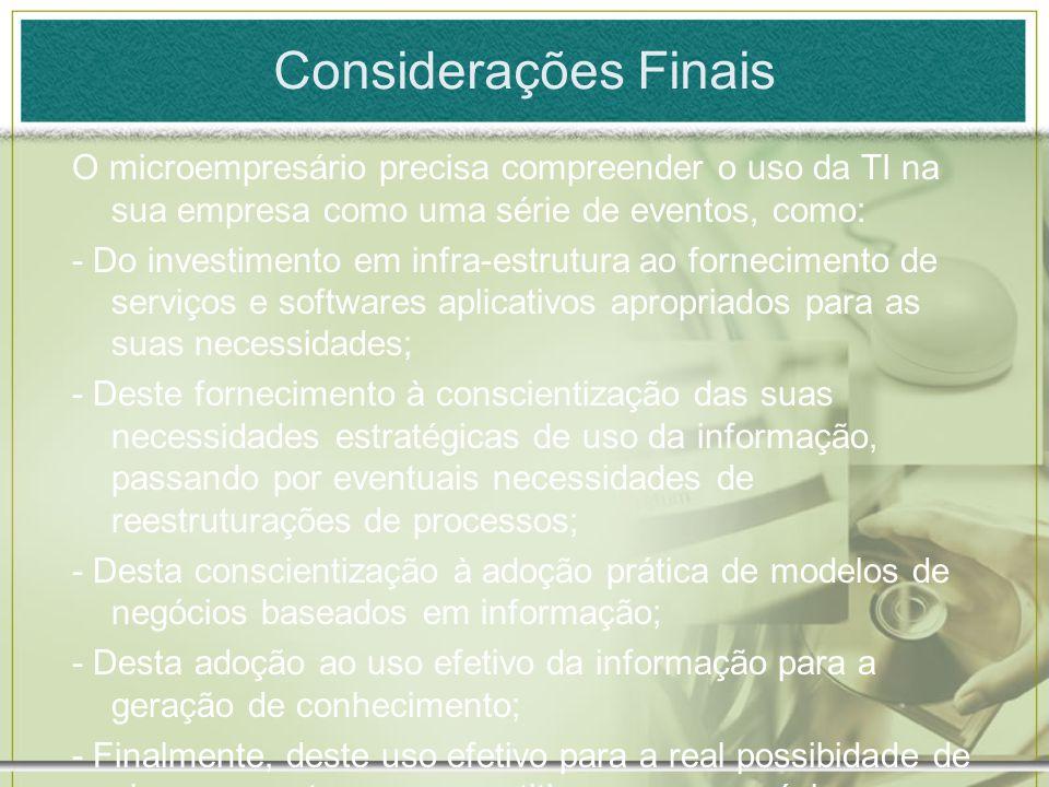 Considerações Finais O microempresário precisa compreender o uso da TI na sua empresa como uma série de eventos, como: - Do investimento em infra-estr