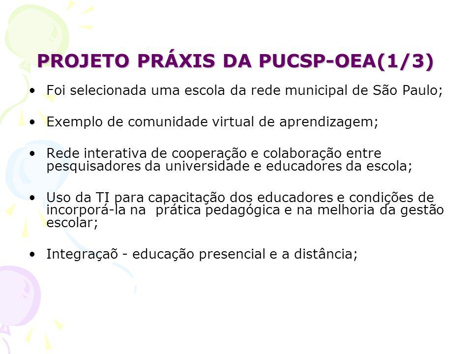 PROJETO PRÁXIS DA PUCSP-OEA(1/3) Foi selecionada uma escola da rede municipal de São Paulo; Exemplo de comunidade virtual de aprendizagem; Rede interativa de cooperação e colaboração entre pesquisadores da universidade e educadores da escola; Uso da TI para capacitação dos educadores e condições de incorporá-la na prática pedagógica e na melhoria da gestão escolar; Integraçaõ - educação presencial e a distância;