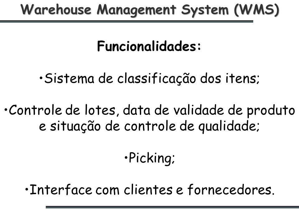 Warehouse Management System (WMS) Funcionalidades: Sistema de classificação dos itens; Controle de lotes, data de validade de produto e situação de controle de qualidade; Picking; Interface com clientes e fornecedores.