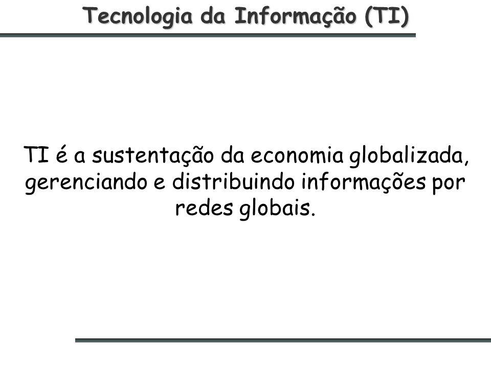 Tecnologia da Informação (TI) TI é a sustentação da economia globalizada, gerenciando e distribuindo informações por redes globais.