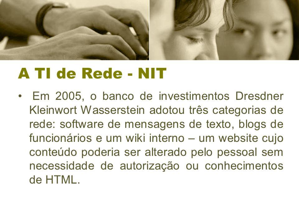 A TI de Rede - NIT Em 2005, o banco de investimentos Dresdner Kleinwort Wasserstein adotou três categorias de rede: software de mensagens de texto, blogs de funcionários e um wiki interno – um website cujo conteúdo poderia ser alterado pelo pessoal sem necessidade de autorização ou conhecimentos de HTML.