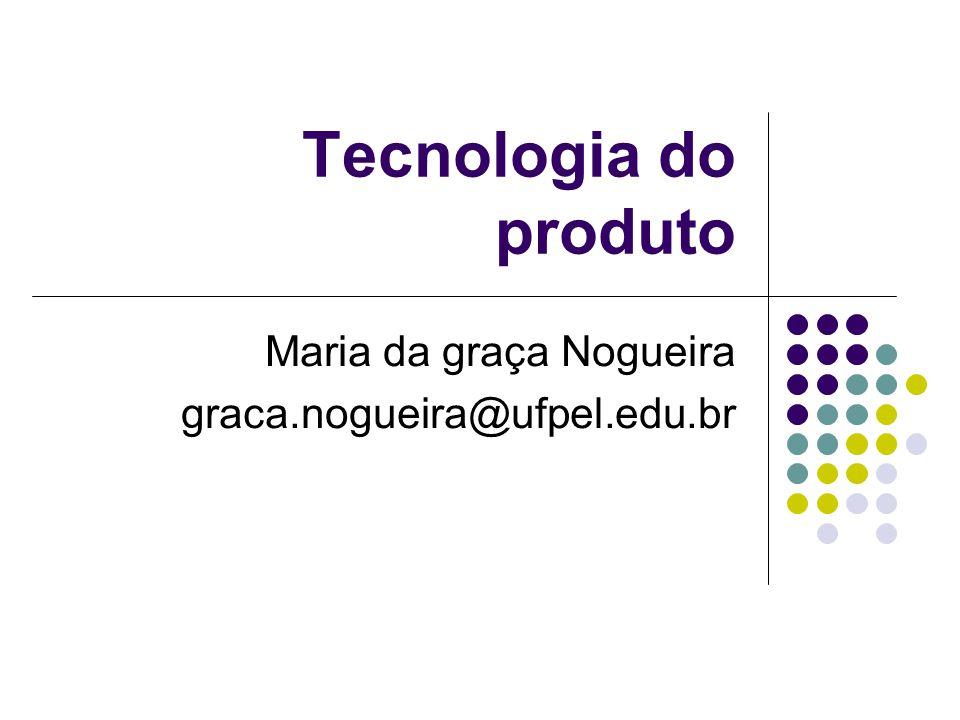 Tecnologia do produto Maria da graça Nogueira graca.nogueira@ufpel.edu.br