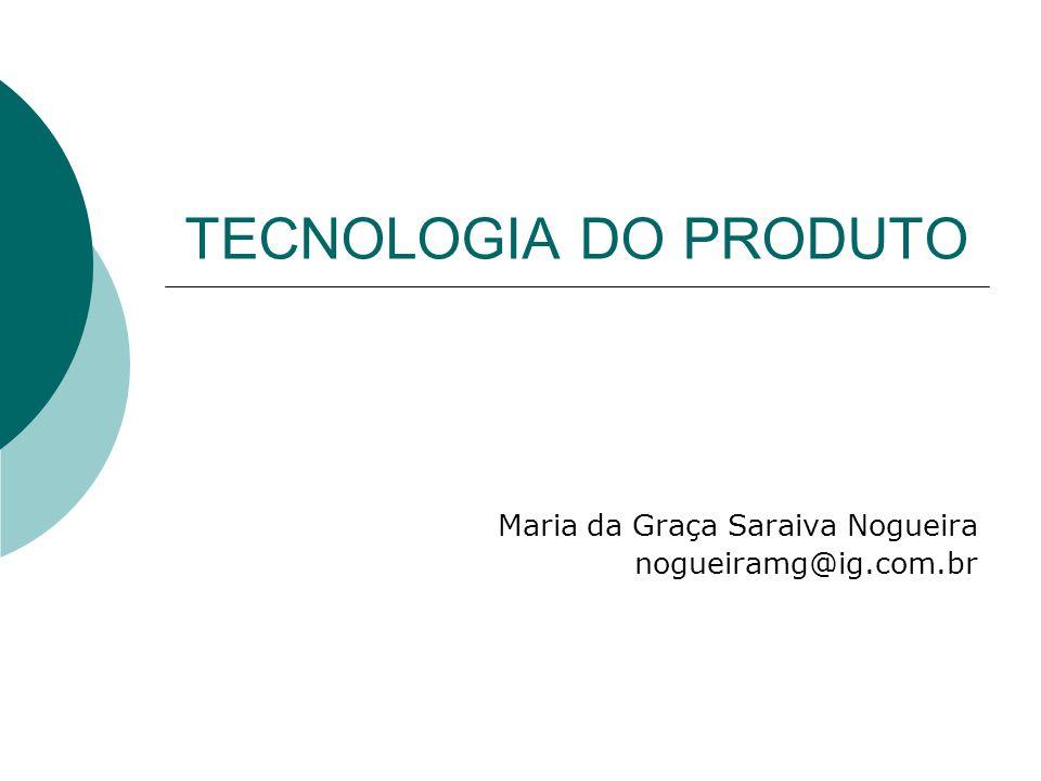 TECNOLOGIA DO PRODUTO Maria da Graça Saraiva Nogueira nogueiramg@ig.com.br