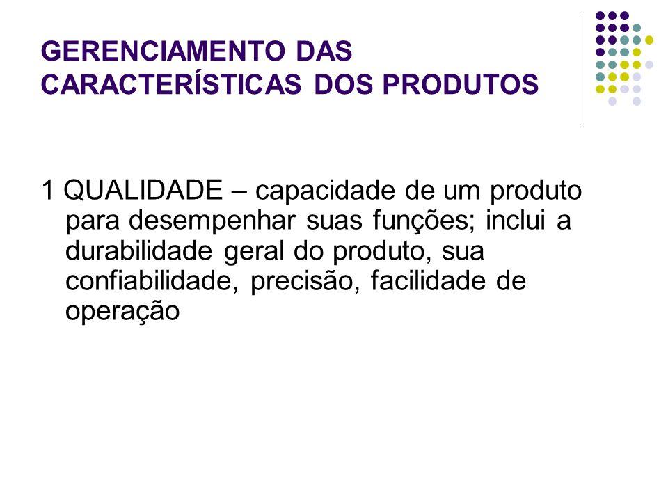 GERENCIAMENTO DAS CARACTERÍSTICAS DOS PRODUTOS 1 QUALIDADE – capacidade de um produto para desempenhar suas funções; inclui a durabilidade geral do produto, sua confiabilidade, precisão, facilidade de operação