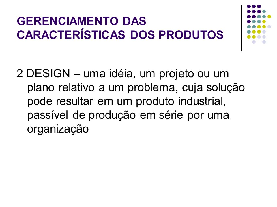 GERENCIAMENTO DAS CARACTERÍSTICAS DOS PRODUTOS 2 DESIGN – uma idéia, um projeto ou um plano relativo a um problema, cuja solução pode resultar em um produto industrial, passível de produção em série por uma organização