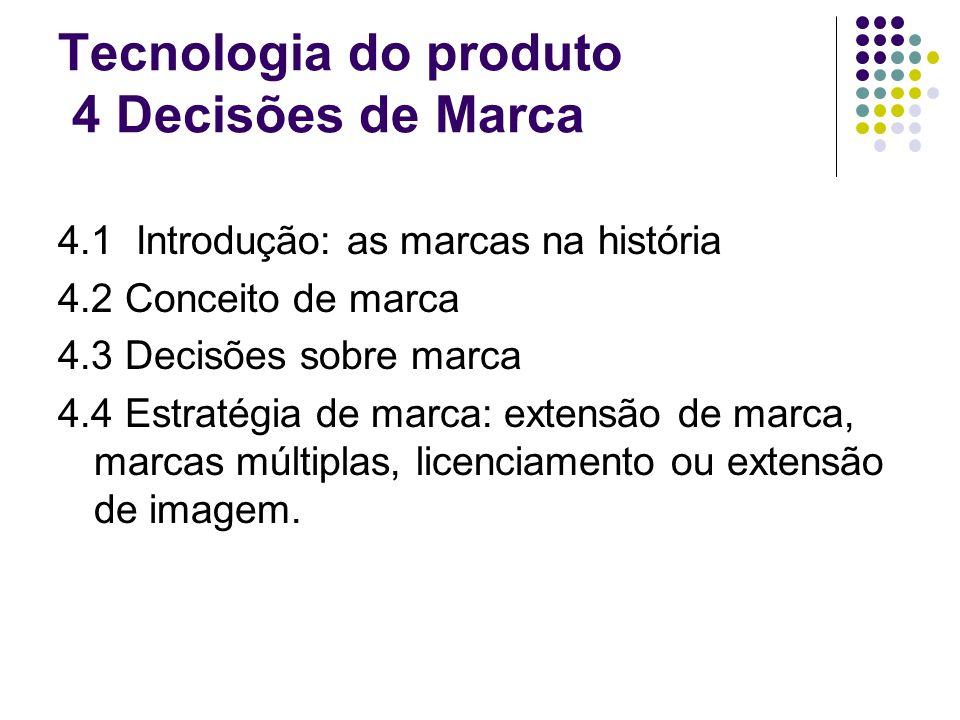 Tecnologia do produto 4 Decisões de Marca 4.1 Introdução: as marcas na história 4.2 Conceito de marca 4.3 Decisões sobre marca 4.4 Estratégia de marca: extensão de marca, marcas múltiplas, licenciamento ou extensão de imagem.