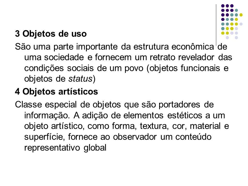 3 Objetos de uso São uma parte importante da estrutura econômica de uma sociedade e fornecem um retrato revelador das condições sociais de um povo (objetos funcionais e objetos de status) 4 Objetos artísticos Classe especial de objetos que são portadores de informação.