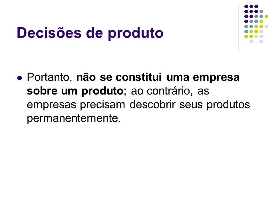 Decisões de produto Portanto, não se constitui uma empresa sobre um produto; ao contrário, as empresas precisam descobrir seus produtos permanentemente.