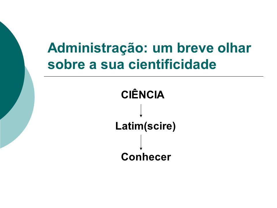 Administração: um breve olhar sobre a sua cientificidade CIÊNCIA Latim(scire) Conhecer