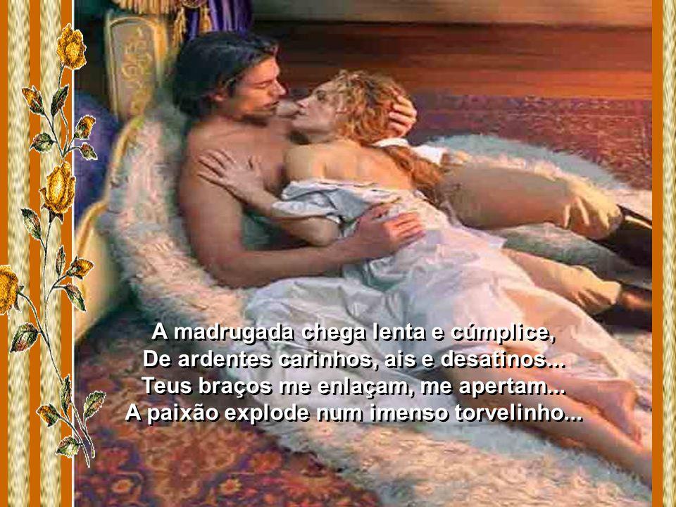 Que importa, o que importa... – O quê? Teu doce beijo me incendeia, não nego... Teu corpo quente me atrai e em chamas... Prazerosamente me rendo, me e