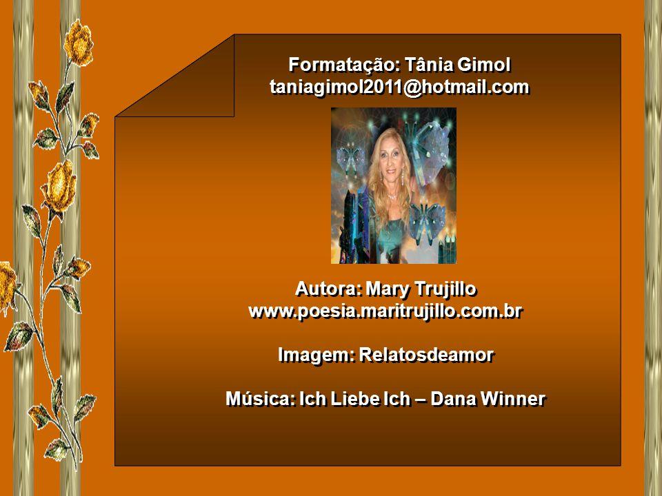 Formatação: Tânia Gimol taniagimol2011@hotmail.com Formatação: Tânia Gimol taniagimol2011@hotmail.com Autora: Mary Trujillo www.poesia.maritrujillo.com.br Imagem: Relatosdeamor Música: Ich Liebe Ich – Dana Winner Autora: Mary Trujillo www.poesia.maritrujillo.com.br Imagem: Relatosdeamor Música: Ich Liebe Ich – Dana Winner