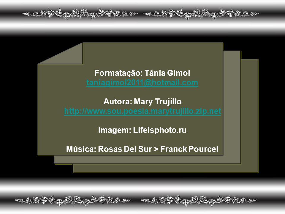 Formatação: Tânia Gimol taniagimol2011@hotmail.com Autora: Mary Trujillo http://www.sou.poesia.marytrujillo.zip.net Imagem: Lifeisphoto.ru Música: Rosas Del Sur > Franck Pourcel