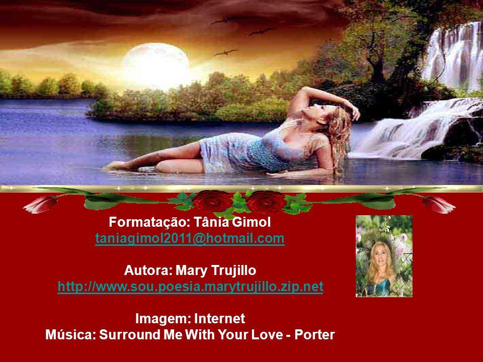 Formatação: Tânia Gimol taniagimol2011@hotmail.com Autora: Mary Trujillo http://www.sou.poesia.marytrujillo.zip.net Imagem: Internet Música: Surround Me With Your Love - Porter