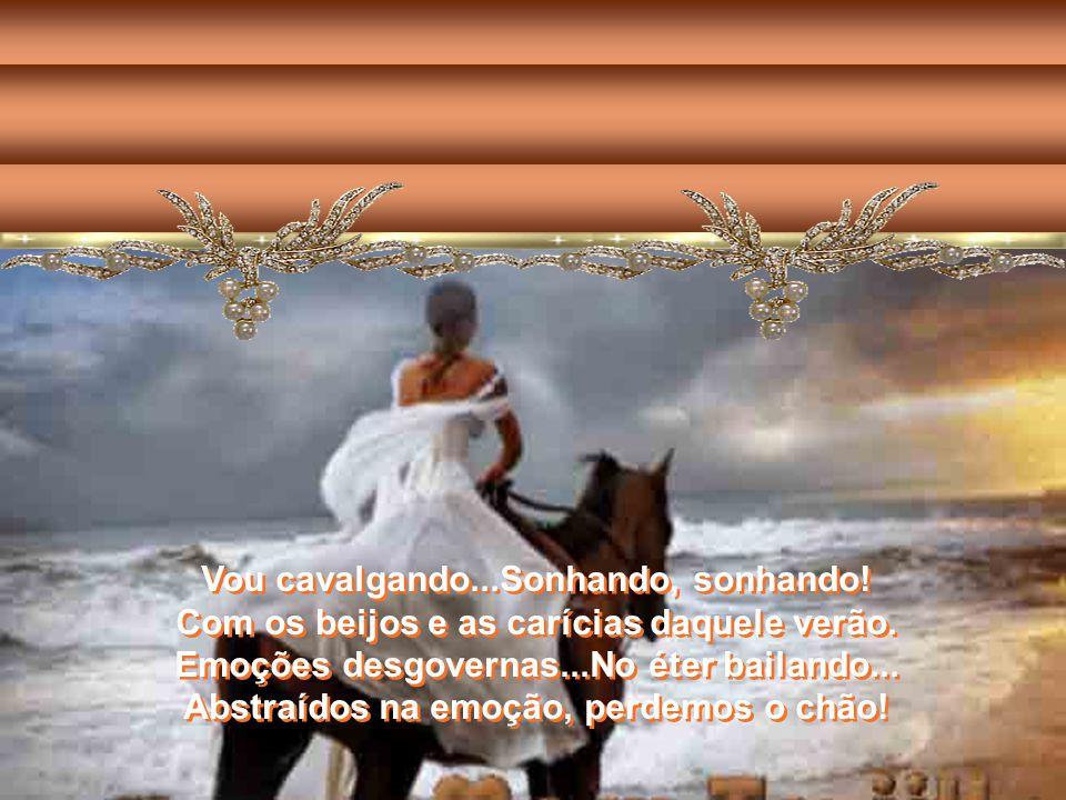 Vou cavalgando...Sonhando, sonhando.Com os beijos e as carícias daquele verão.