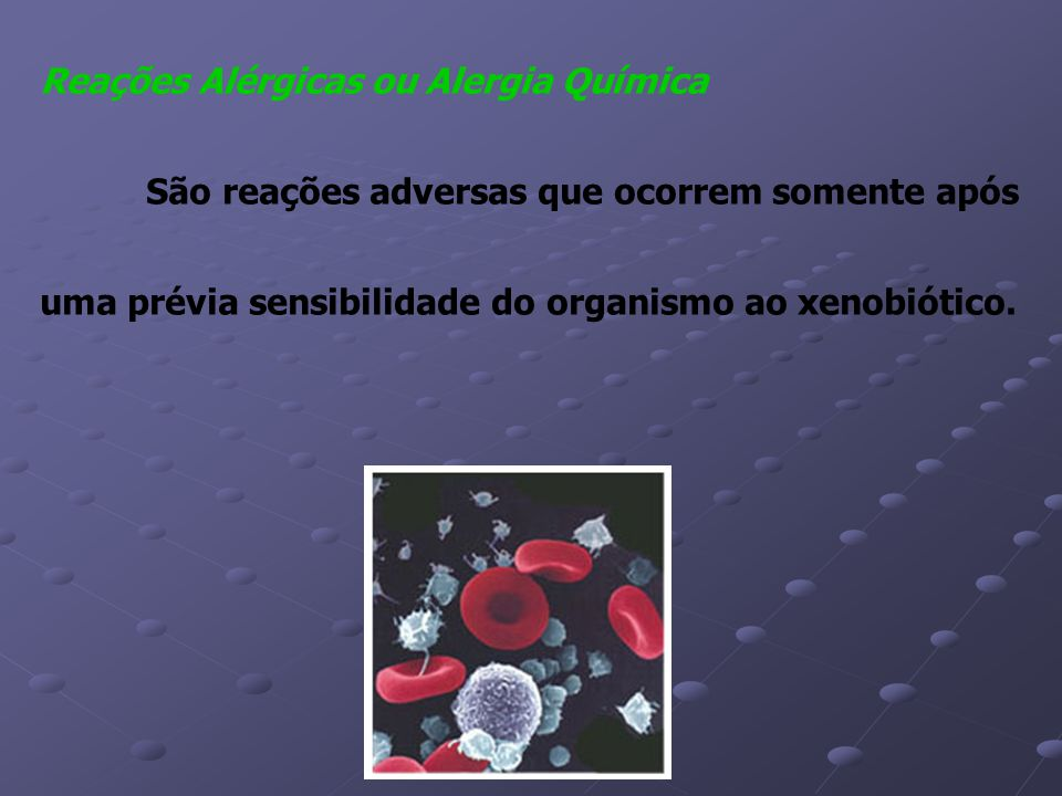 Reações Alérgicas ou Alergia Química São reações adversas que ocorrem somente após uma prévia sensibilidade do organismo ao xenobiótico.