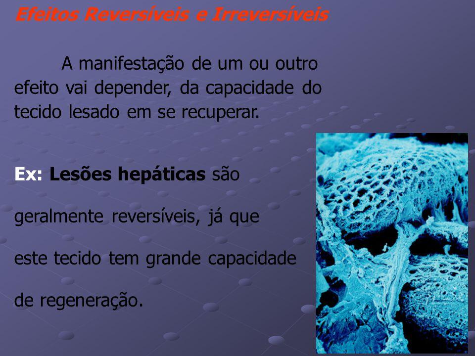 Efeitos Reversíveis e Irreversíveis A manifestação de um ou outro efeito vai depender, da capacidade do tecido lesado em se recuperar.