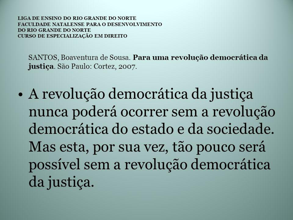 SANTOS, Boaventura de Sousa. Para uma revolução democrática da justiça. São Paulo: Cortez, 2007. A revolução democrática da justiça nunca poderá ocorr