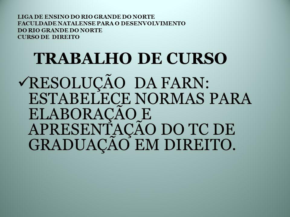 LIGA DE ENSINO DO RIO GRANDE DO NORTE FACULDADE NATALENSE PARA O DESENVOLVIMENTO DO RIO GRANDE DO NORTE CURSO DE DIREITO TRABALHO DE CURSO RESOLUÇÃO DA FARN: ESTABELECE NORMAS PARA ELABORAÇÃO E APRESENTAÇÃO DO TC DE GRADUAÇÃO EM DIREITO