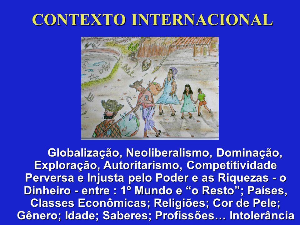 CONTEXTO INTERNACIONAL Globalização, Neoliberalismo, Dominação, Exploração, Autoritarismo, Competitividade Perversa e Injusta pelo Poder e as Riquezas - o Dinheiro - entre : 1º Mundo e o Resto ; Países, Classes Econômicas; Religiões; Cor de Pele; Gênero; Idade; Saberes; Profissões… Intolerância