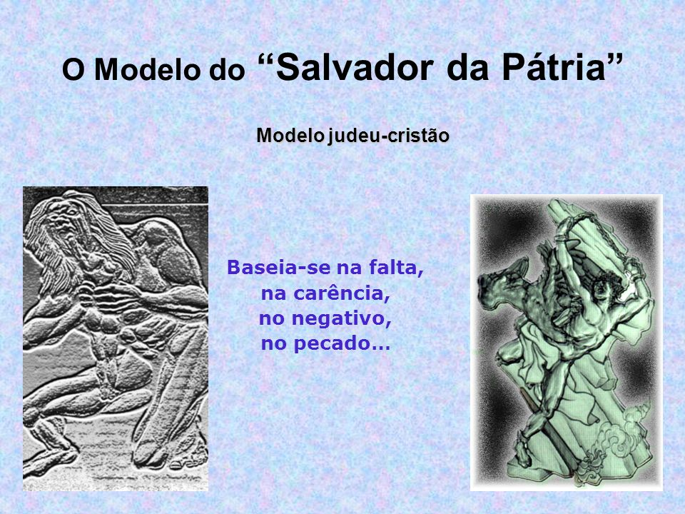 Baseia-se na falta, na carência, no negativo, no pecado… O Modelo do Salvador da Pátria Modelo judeu-cristão