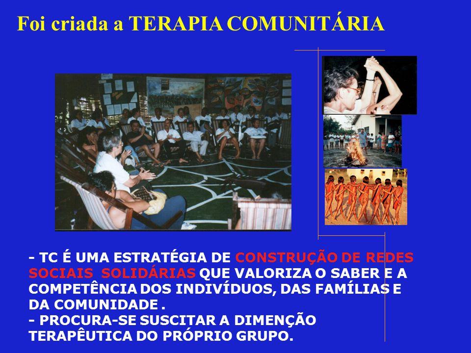 Foi criada a TERAPIA COMUNITÁRIA - TC É UMA ESTRATÉGIA DE CONSTRUÇÃO DE REDES SOCIAIS SOLIDÁRIAS QUE VALORIZA O SABER E A COMPETÊNCIA DOS INDIVÍDUOS, DAS FAMÍLIAS E DA COMUNIDADE.