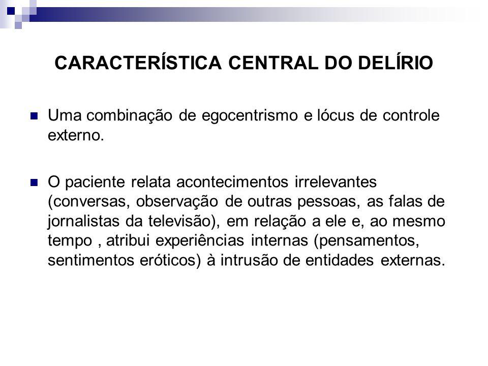 CARACTERÍSTICA CENTRAL DO DELÍRIO Uma combinação de egocentrismo e lócus de controle externo. O paciente relata acontecimentos irrelevantes (conversas