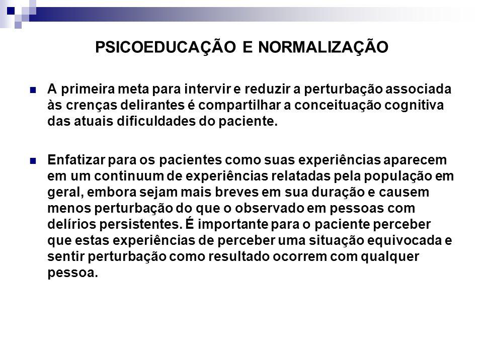 PSICOEDUCAÇÃO E NORMALIZAÇÃO A primeira meta para intervir e reduzir a perturbação associada às crenças delirantes é compartilhar a conceituação cognitiva das atuais dificuldades do paciente.