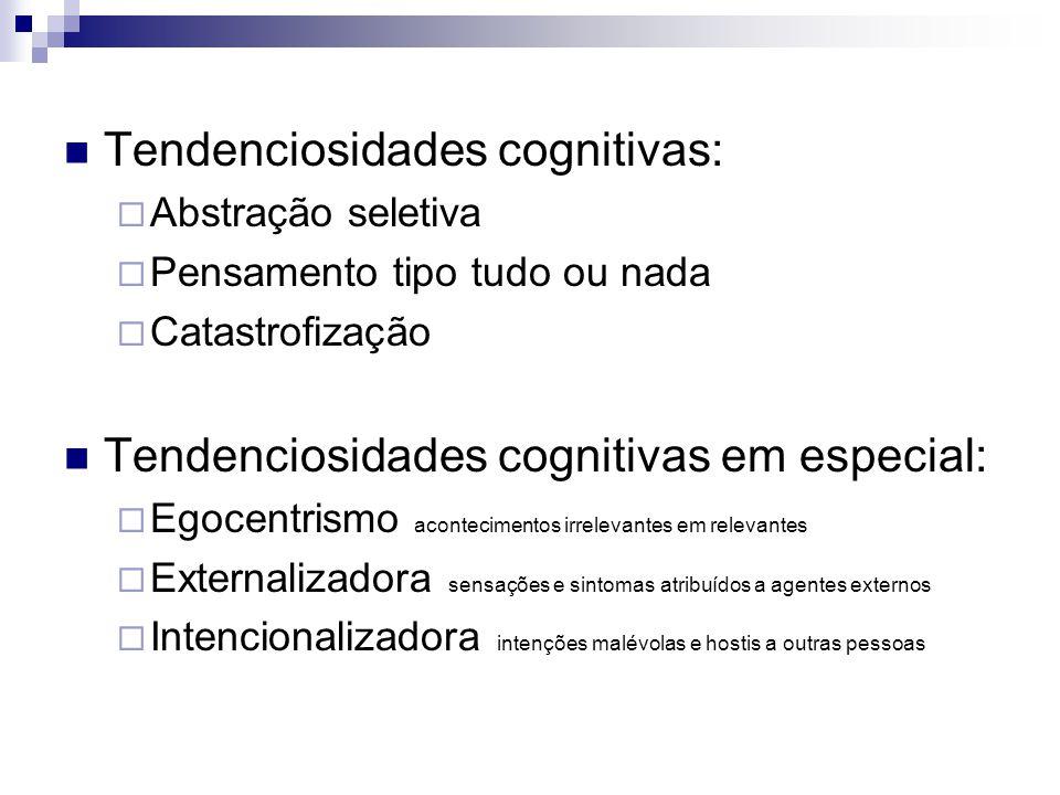 Tendenciosidades cognitivas:  Abstração seletiva  Pensamento tipo tudo ou nada  Catastrofização Tendenciosidades cognitivas em especial:  Egocentr