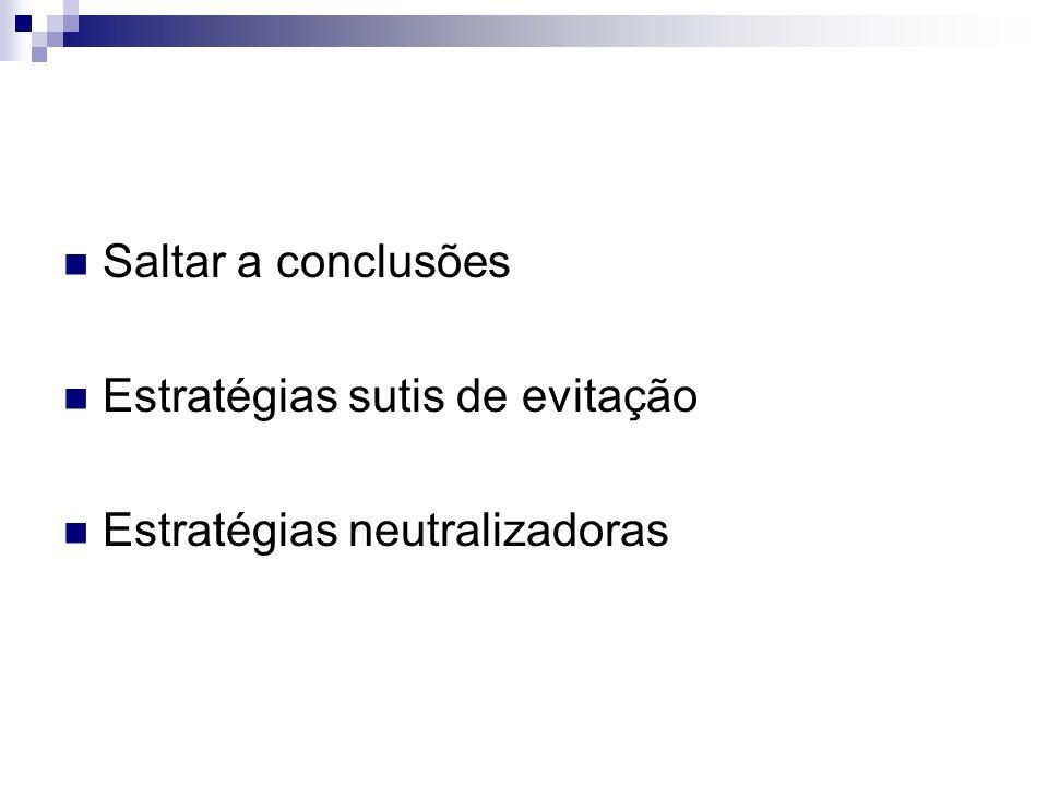 Saltar a conclusões Estratégias sutis de evitação Estratégias neutralizadoras