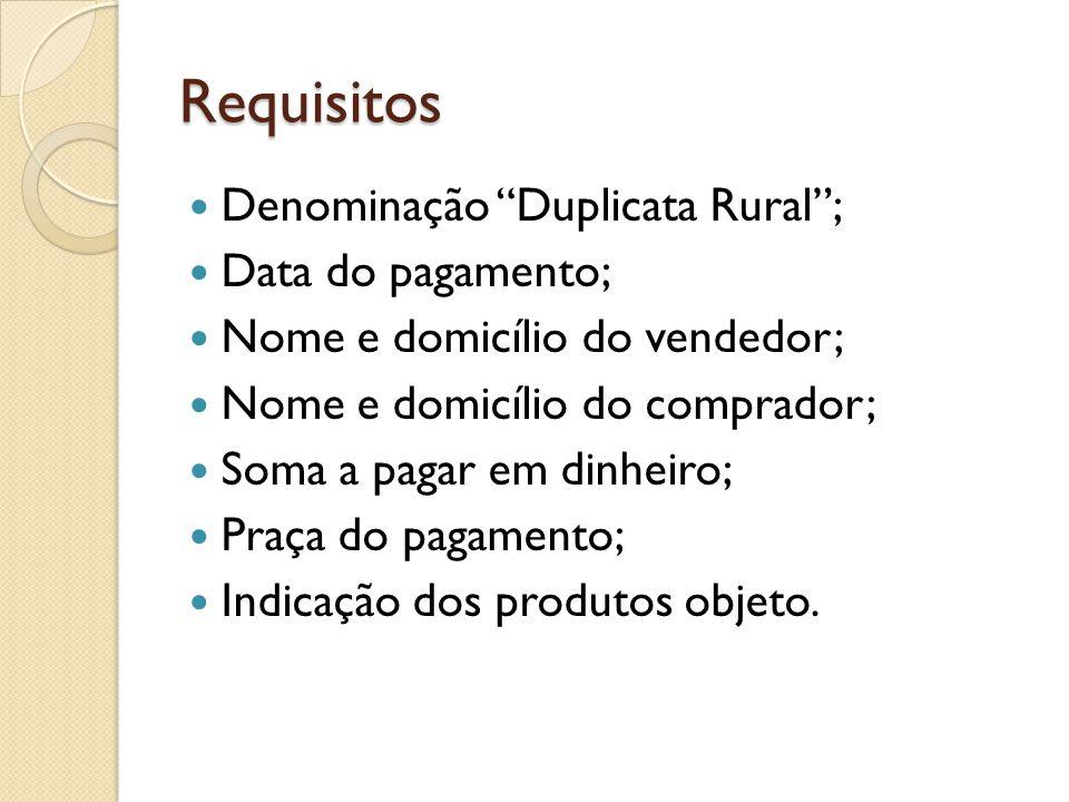 """Requisitos Denominação """"Duplicata Rural""""; Data do pagamento; Nome e domicílio do vendedor; Nome e domicílio do comprador; Soma a pagar em dinheiro; Pr"""