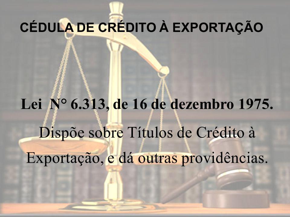 Lei N° 6.313, de 16 de dezembro 1975. Dispõe sobre Títulos de Crédito à Exportação, e dá outras providências. CÉDULA DE CRÉDITO À EXPORTAÇÃO