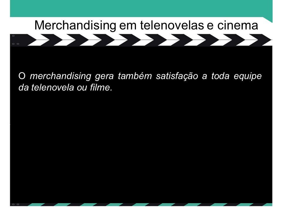 O merchandising gera também satisfação a toda equipe da telenovela ou filme.