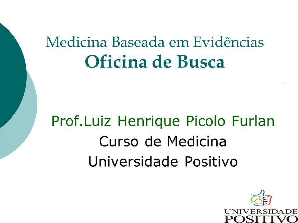 Medicina Baseada em Evidências Oficina de Busca Prof.Luiz Henrique Picolo Furlan Curso de Medicina Universidade Positivo