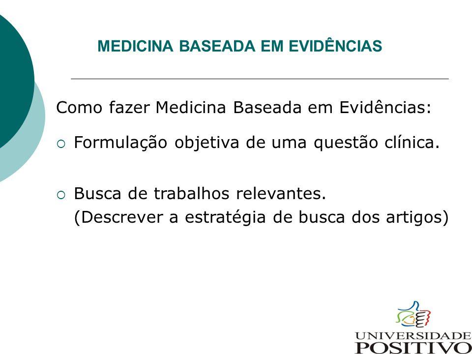 MEDICINA BASEADA EM EVIDÊNCIAS Como fazer Medicina Baseada em Evidências:  Formulação objetiva de uma questão clínica.  Busca de trabalhos relevante