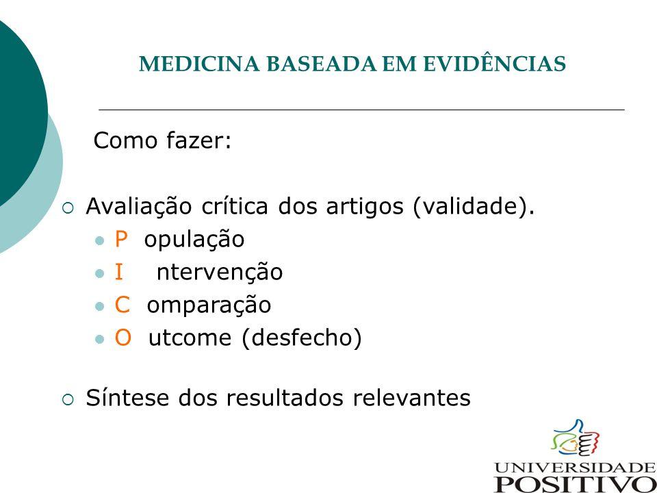 MEDICINA BASEADA EM EVIDÊNCIAS Como fazer:  Avaliação crítica dos artigos (validade). P opulação I ntervenção C omparação O utcome (desfecho)  Sínte
