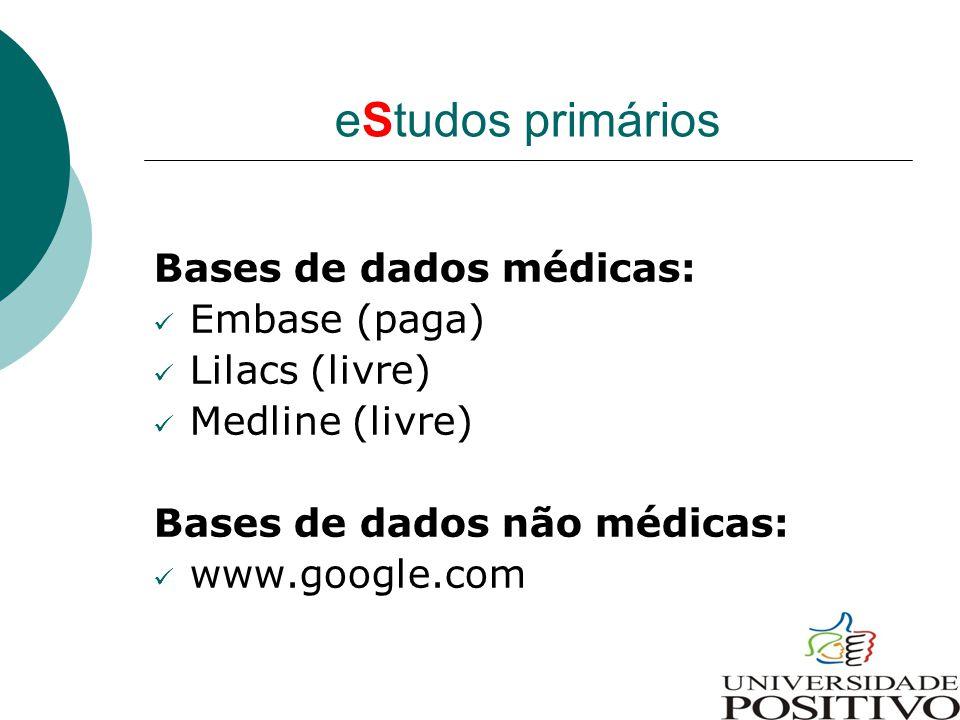 eStudos primários Bases de dados médicas: Embase (paga) Lilacs (livre) Medline (livre) Bases de dados não médicas: www.google.com