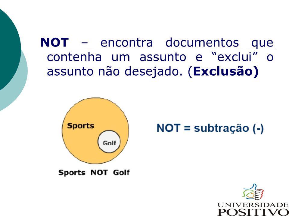 NOT – encontra documentos que contenha um assunto e exclui o assunto não desejado. (Exclusão)