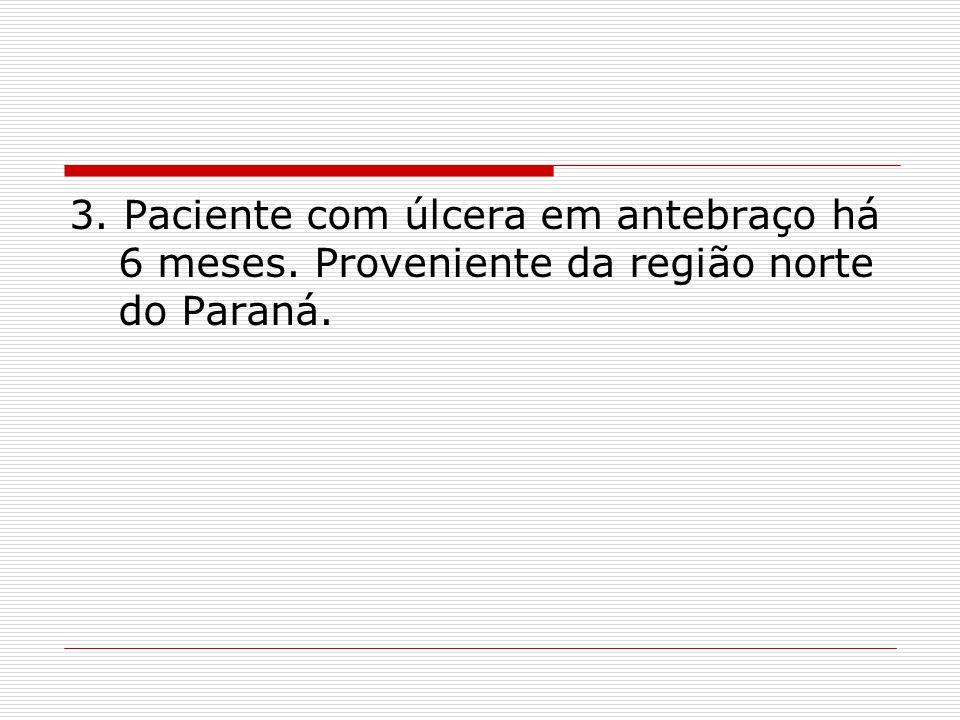 3. Paciente com úlcera em antebraço há 6 meses. Proveniente da região norte do Paraná.